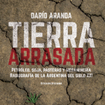 Tierra Arrasada: Petróleo, soja, pasteras y megaminería.
